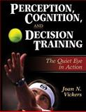 Perception, Cognition, and Decision Training : The Quiet Eye in Action, Vickers, Joan N., 0736042563
