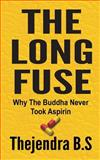 The Long Fuse - Why the Buddha Never Took Aspirin, Thejendra B.S, 1479392561