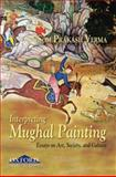 Interpreting Mughal Painting : Essays on Art, Society and Culture, Verma, Som Prakash, 0195692578