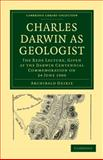 Charles Darwin as Geologist : The Rede Lecture, Given at the Darwin Centennial Commemoration on 24 June 1909, Geikie, Archibald, 1108002579