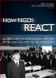 How NGOs React : Globalization and Education Reform in the Caucasus, Central Asia and Mongolia, Silova, Iveta and Steiner-Khamsi, Gita, 1565492579