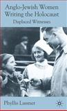Anglo-Jewish Women Writing the Holocaust : Displaced Witnesses, Lassner, Phyllis, 0230202586