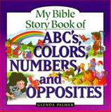 My Bible Story Book of ABCs, Colors, Numbers and Opposites, Glenda Palmer, 0884862585