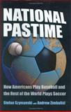National Pastime : How Americans Play Baseball and the Rest of the World Plays Soccer, Szymanski, Stefan and Zimbalist, Andrew S., 0815782586