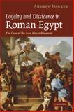 Loyalty and Dissidence in Roman Egypt : The Case of the Acta Alexandrinorum, Harker, Andrew, 0521182581