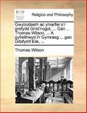 Gwybodaeth Ac Ymarfer O'R Grefydd Grist'Nogol, Gan Thomas Wilson, a Gyfieithwyd I'R Gymraeg Gan Ddafydd Elis, Thomas Wilson, 1140762583