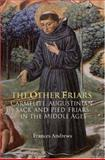 The Other Friars : The Carmelite, Augustinian, Sack and Pied Friars in the Middle Ages, Andrews, Frances, 1843832585