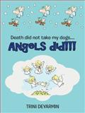 Death Did Not Take My Dogs... . Angels Did!!!, Trini Deyarmin, 1490842586