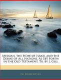 Messiah, the Hope of Israel and the Desire of All Nations, As Set Forth in the Old Testament, Tr by J Gill, Paul Edward Gottheil, 1143482581