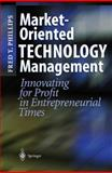 Market-Oriented Technology Management : Innovating for Profit in Entrepreneurial Times, Phillips, Fred Y., 3540412581