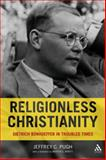 Religionless Christianity : Dietrich Bonhoeffer in Troubled Times, Pugh, Jeffrey C., 0567032590