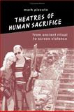 Theatres of Human Sacrifice : From Ancient Ritual to Screen Violence, Pizzato, Mark, 0791462595