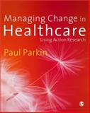 Managing Change in Healthcare : Using Action Research, Parkin, Paul, 1412922593