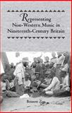 Representing Non-Western Music in Nineteenth-Century Britain, Zon, Bennett, 1580462596