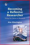 Becoming a Reflexive Researcher : Using Our Selves in Research, Etherington, Kim, 1843102595