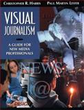 Visual Journalism : A Guide for New Media Professionals, Harris, Christopher R. and Lester, Paul Martin, 020532259X