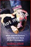 Not My Kid : What Parents Believe about the Sex Lives of Their Teenagers, Elliott, Sinikka, 0814722598