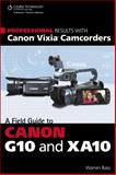 Professional Results with Canon Vixia Camcorders : A Field Guide to Canon G10 and XA10, Bass, Warren, 1133702597