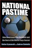 National Pastime : How Americans Play Baseball and the Rest of the World Plays Soccer, Szymanski, Stefan and Zimbalist, Andrew S., 0815782594