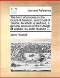 The Form of Process in the Court of Session, and Court of Teinds to Which Is Prefixed, a General Account of the College of Justice by John Russell, John Russell, 117002260X