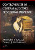 Controversies in Central Auditory Processing Disorder, Cacace, Anthony and McFarland, Dennis, 1597562602