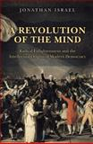 A Revolution of the Mind - Radical Enlightenment and the Intellectual Origins of Modern Democracy, Israel, Jonathan, 0691152608