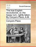 The True English Revolutionist, or; the Happy Turn, Rightly Taken by Conyers Place, a M, Conyers Place, 1140992600