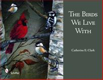 The Birds We Live With, Clark Catherine E., 0764332600