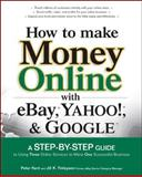 How to Make Money Online with Ebay, Yahoo!, and Google : A Step-by-Step Guide to Using Three Online Services to Make One Successful Business, Kent, Peter and Finlayson, Jill M., 0072262613