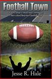 Football Town : The Story of a Small Rural Community, Their High School, and Their Football Team, Hale, 0615472613