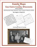 Family Maps of Eau Claire County, Wisconsin, Deluxe Edition : With Homesteads, Roads, Waterways, Towns, Cemeteries, Railroads, and More, Boyd, Gregory A., 1420312618