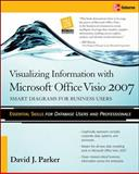 Visualizing Information with Microsoft Office Visio 2007 : Smart Diagrams for Business Users, Parker, David J., 007148261X