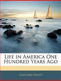 Life in America One Hundred Years Ago, Gaillard Hunt, 1143012615