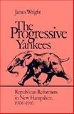The Progressive Yankees : Republican Reformers in New Hampshire, 1906-1916, Wright, James, 1584652616