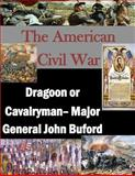 The American Civil War: Dragoon or Cavalryman- Major General John Buford, U. S. Army U.S. Army Command and  Staff College, 1497582628