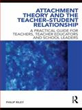 Attachment Theory and the Teacher-Student Relationship : A Practical Guide for Teachers, Teacher Educators and School Leaders, Riley, Philip, 0415562627