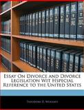 Essay on Divorce and Divorce Legislation Wit Hspecial Reference to the United States, Theodore D. Woolsey, 1144562627