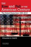 The Rise and Fall of the American Century : The United States From, 1890-2010, Chafe, William H., 0195382625