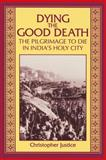 Dying the Good Death : The Pilgrimage to Die in India's Holy City, Justice, Christopher, 0791432629