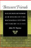 Between Friends : Discourses of Power and Desire in the Machiavelli-Vettori Letters of 1513-1515, Najemy, John M., 0691032629