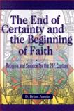 The End of Certainty and the Beginning of Faith : Religion and Science for the 21st Century, Austin, D. Brian, 1573122629