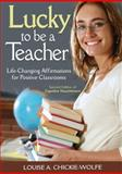 Lucky to Be a Teacher : Life-Changing Affirmations for Positive Classrooms, , 1412972620