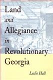 Land and Allegiance in Revolutionary Georgia, Hall, Leslie, 0820322628