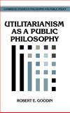 Utilitarianism as a Public Philosophy, Goodin, Robert E., 0521462630