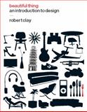Beautiful Thing : An Introduction to Design, Clay, Robert, 1847882633