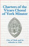 Charters of the Vicars Choral of York Minster : City of York and Its Suburbs to 1546, , 0902122649