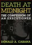 Death at Midnight : The Confession of an Executioner, Cabana, Donald A., 1555532640