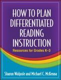 How to Plan Differentiated Reading Instruction : Resources for Grades K-3, Walpole, Sharon and McKenna, Michael C., 1606232649