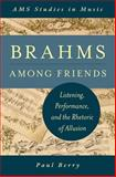 Brahms among Friends : Listening, Performance, and the Rhetoric of Allusion, Berry, Paul, 0199982643