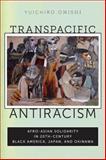 Transpacific Antiracism : Afro-Asian Solidarity in 20th-Century Black America, Japan, and Okinawa, Onishi, Yuichiro, 0814762646
